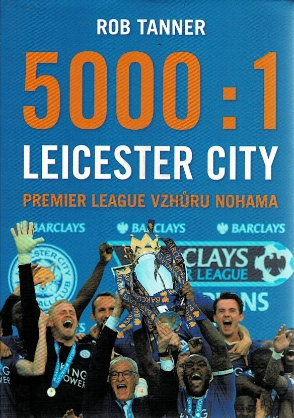 Tanner, Rob: 5000:1 Leicester City - Premier League vzhůru nohama